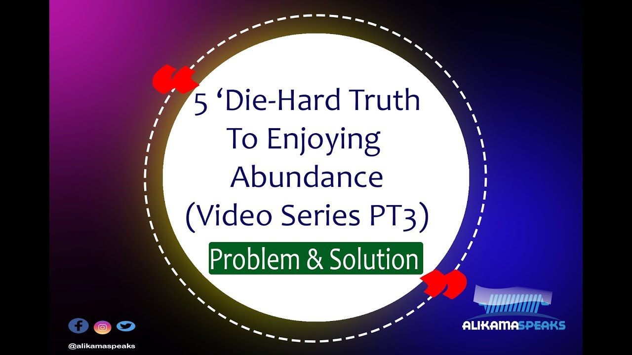 5 Die-Hard Truth To Enjoy Abundance PT 3- Problem and Solution