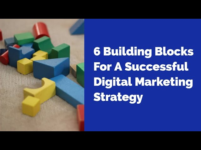 6 Building Blocks For A Successful Digital Marketing Strategy
